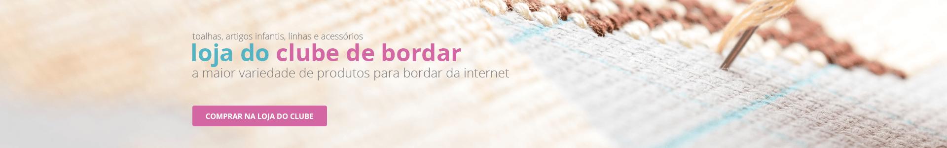 Loja do Clube de Bordar, a maior variedade de produtos para bordar da internet | Clube de Bordar | Compre Agora!