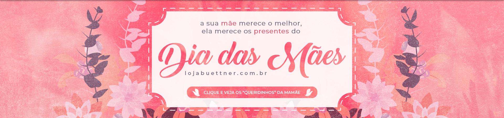 A sua Mãe merece o melhor, ela merece presentes do Dia da Mães Loja Buettner | Aproveite!!